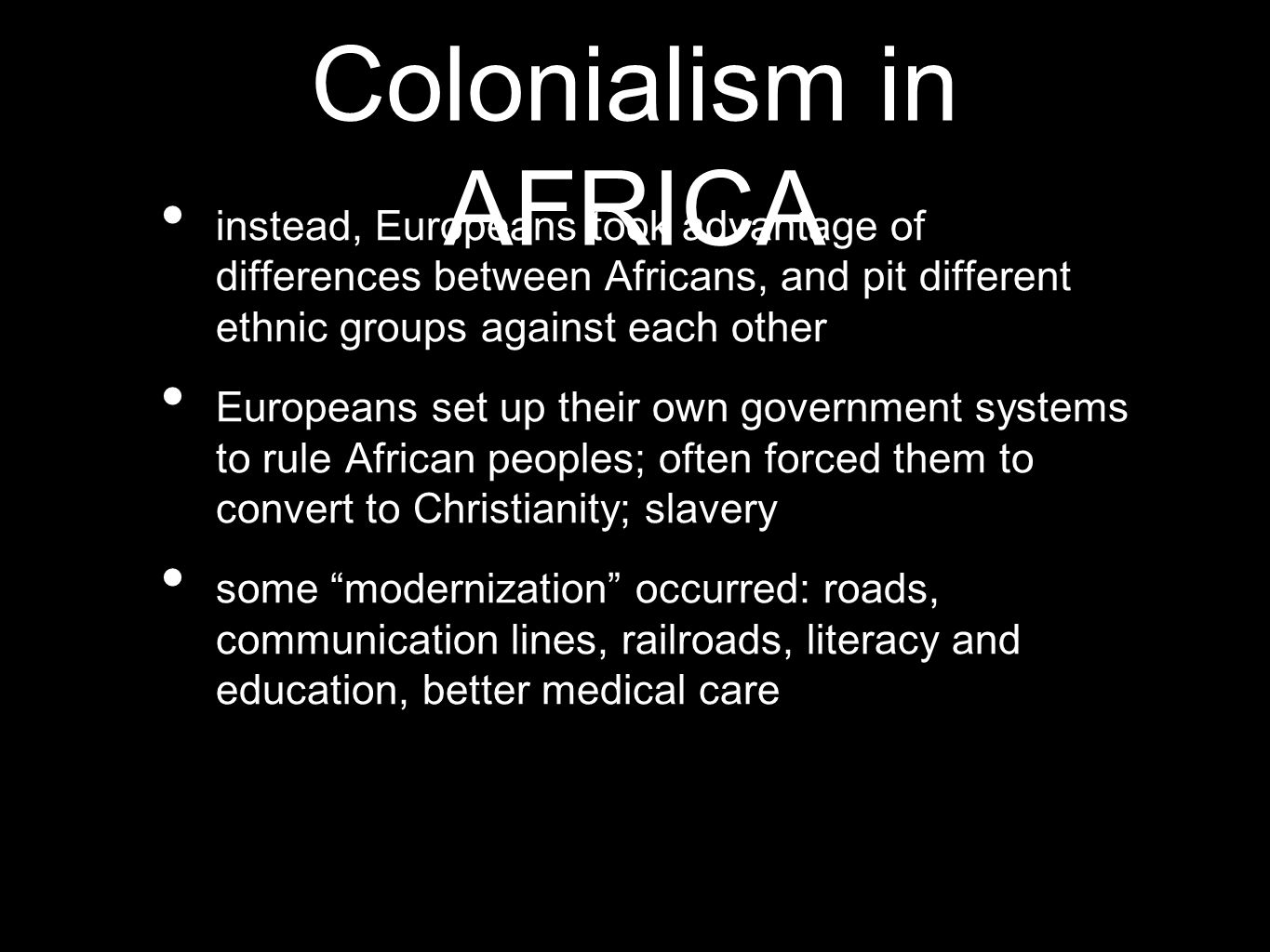 Colonialism in AFRICA instead, Europeans took advantage of differences between Africans, and pit different ethnic groups against each other Europeans set up their own government systems to rule African peoples; often forced them to convert to Christianity; slavery some modernization occurred: roads, communication lines, railroads, literacy and education, better medical care
