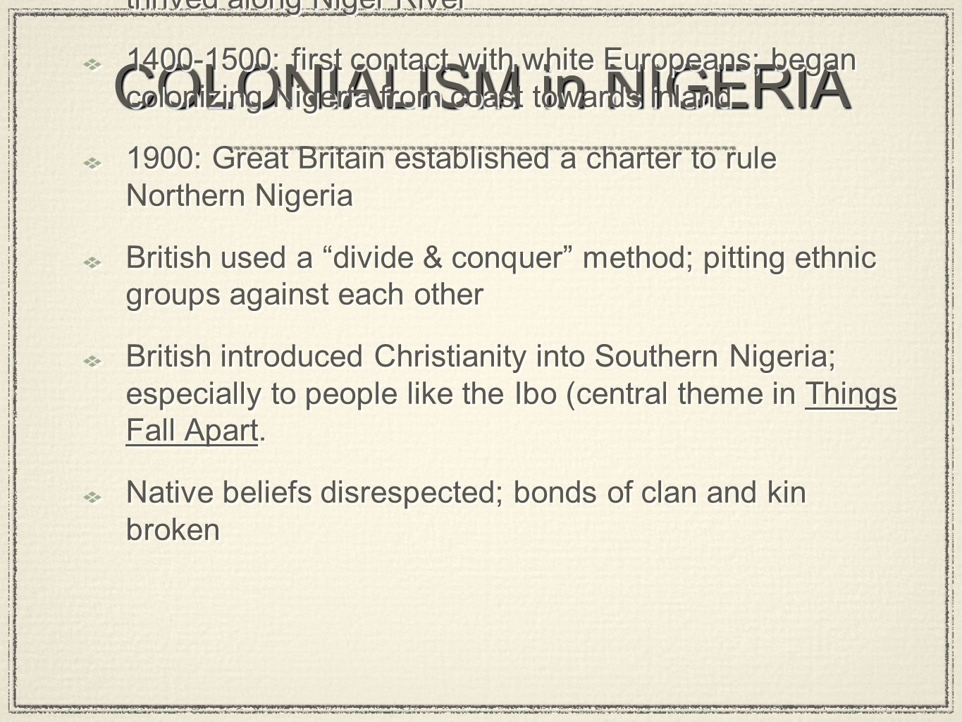 1100 - 1400: major African civilizations and tribes thrived along Niger River 1400-1500: first contact with white Europeans; began colonizing Nigeria from coast towards inland 1900: Great Britain established a charter to rule Northern Nigeria British used a divide & conquer method; pitting ethnic groups against each other British introduced Christianity into Southern Nigeria; especially to people like the Ibo (central theme in Things Fall Apart.