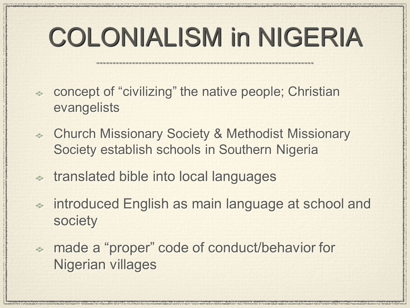 COLONIALISM in NIGERIA concept of civilizing the native people; Christian evangelists Church Missionary Society & Methodist Missionary Society establish schools in Southern Nigeria translated bible into local languages introduced English as main language at school and society made a proper code of conduct/behavior for Nigerian villages concept of civilizing the native people; Christian evangelists Church Missionary Society & Methodist Missionary Society establish schools in Southern Nigeria translated bible into local languages introduced English as main language at school and society made a proper code of conduct/behavior for Nigerian villages