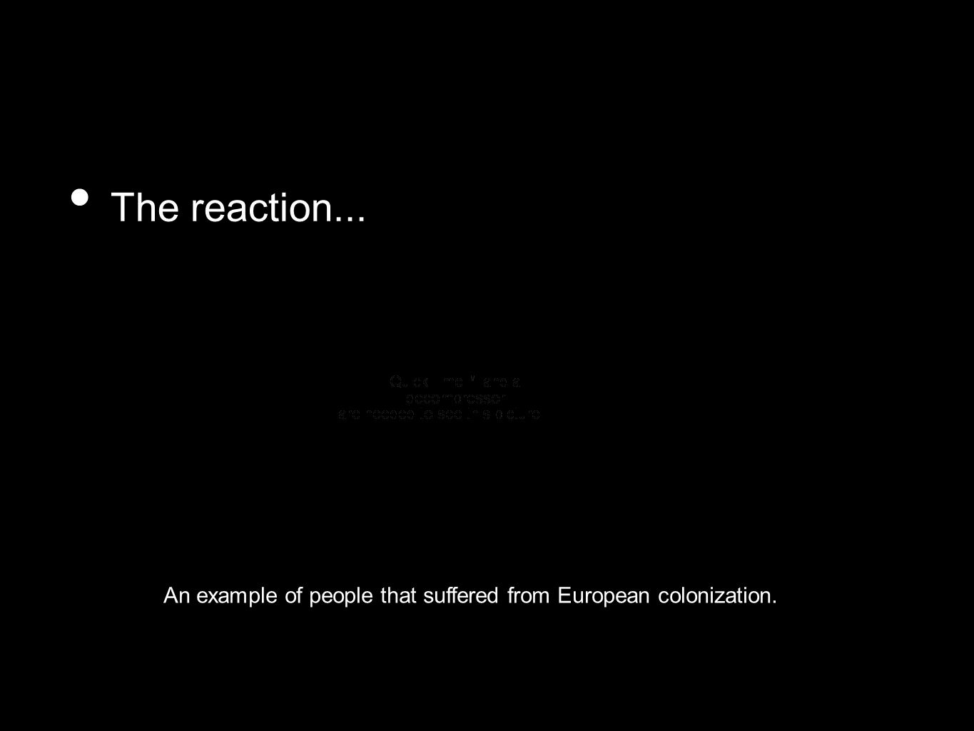 The reaction... An example of people that suffered from European colonization.