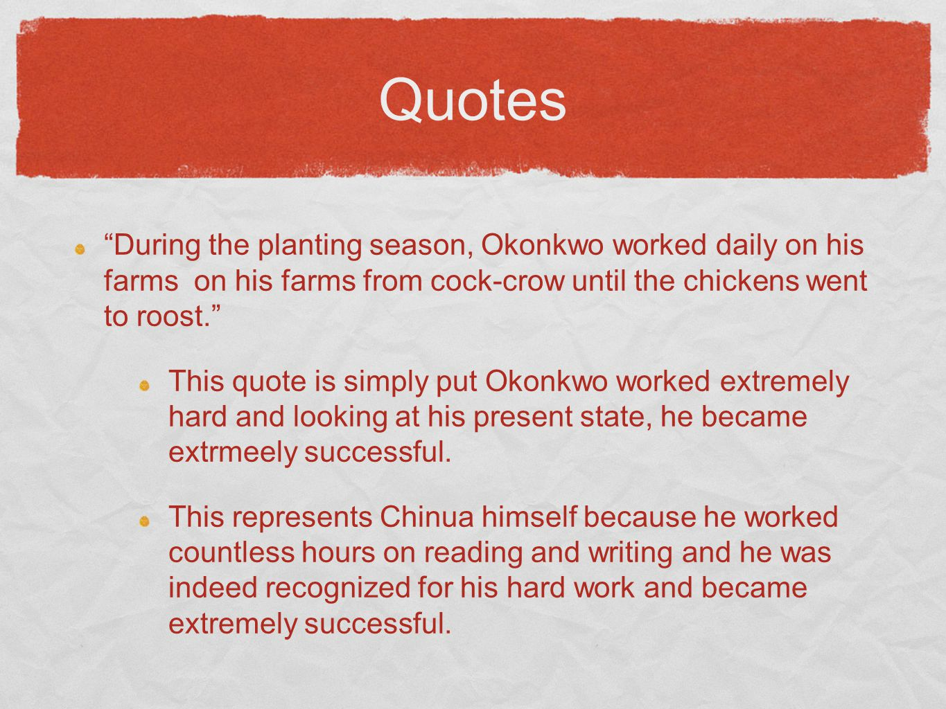 Quotes During the planting season, Okonkwo worked daily on his farms on his farms from cock-crow until the chickens went to roost. This quote is simply put Okonkwo worked extremely hard and looking at his present state, he became extrmeely successful.