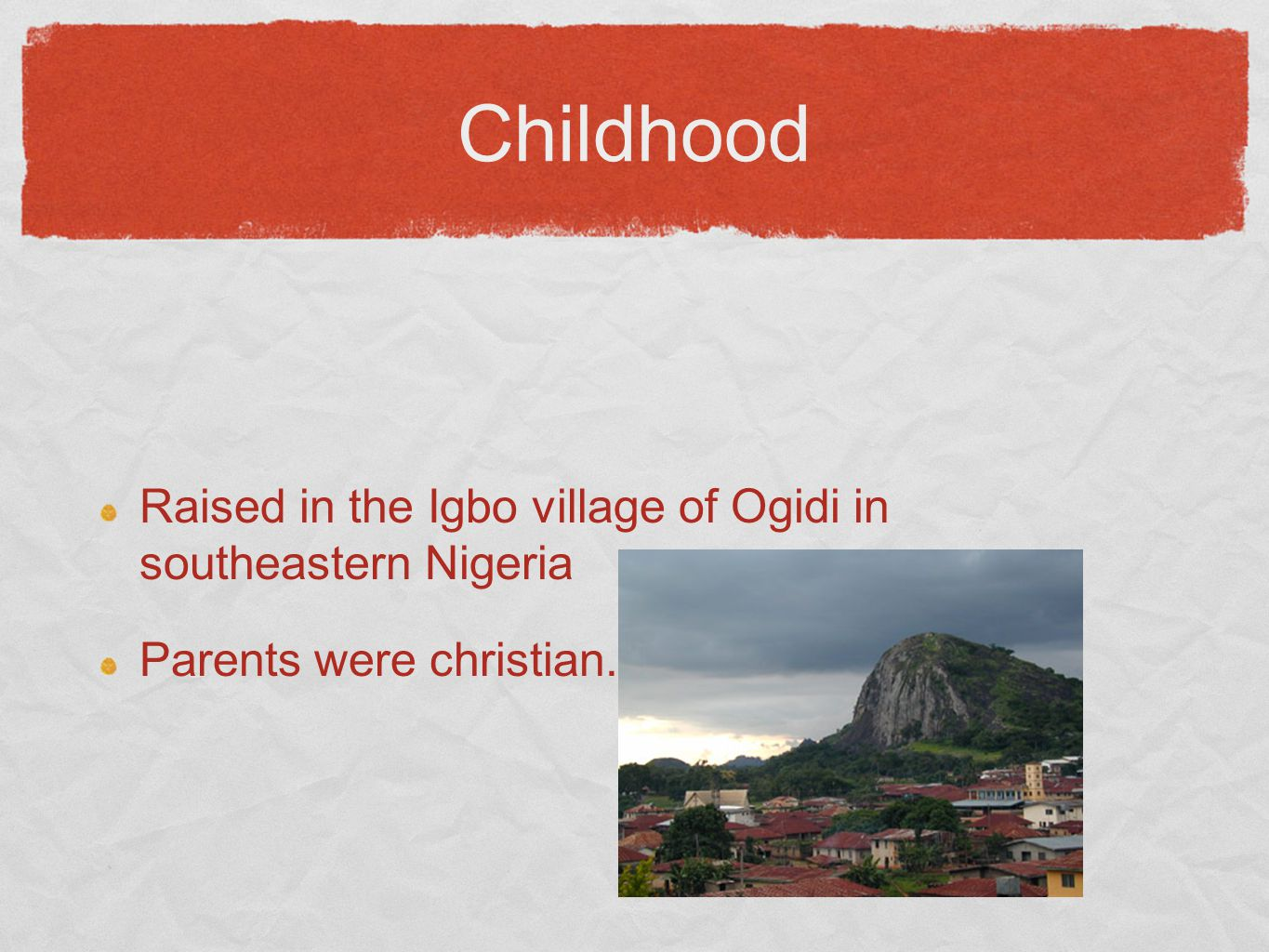 Childhood Raised in the Igbo village of Ogidi in southeastern Nigeria Parents were christian.