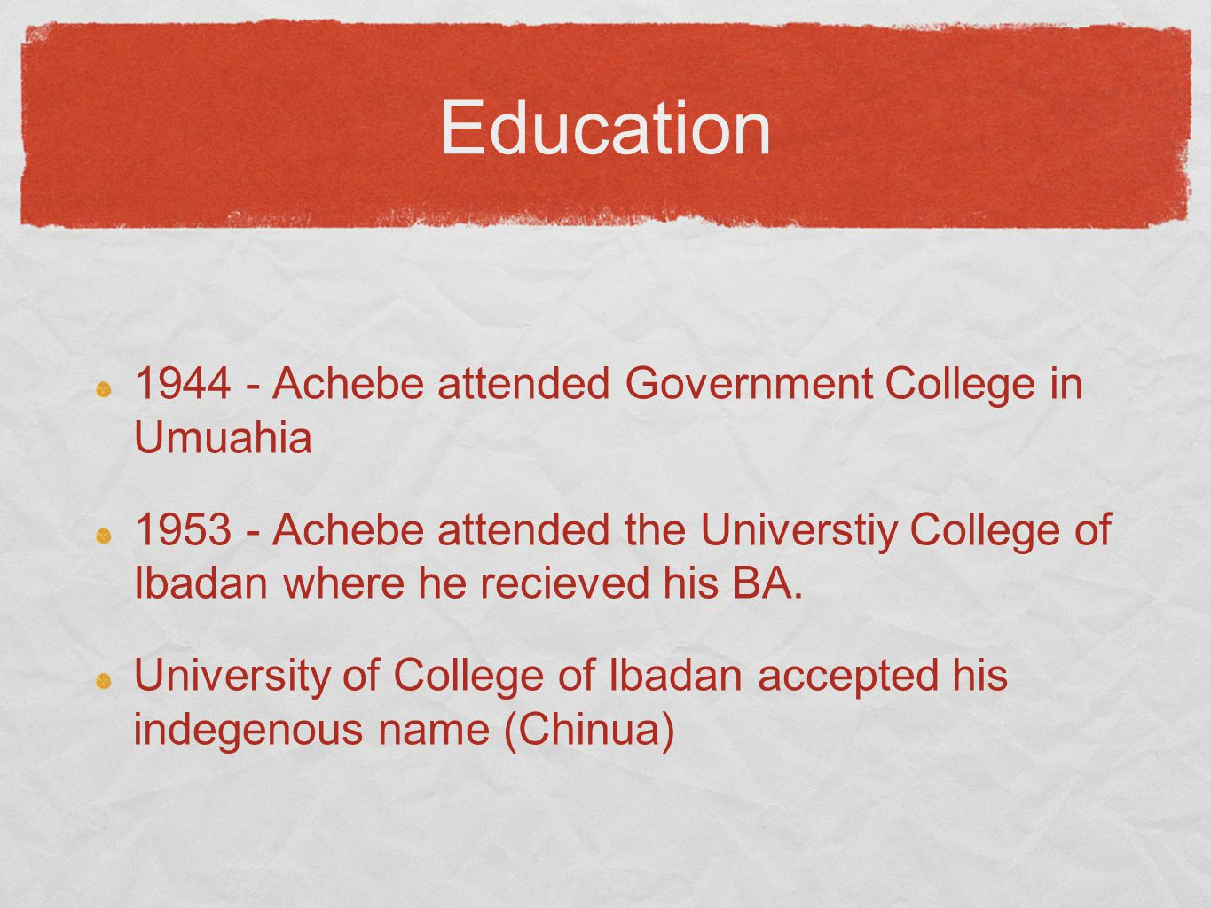 Education 1944 - Achebe attended Government College in Umuahia 1953 - Achebe attended the Universtiy College of Ibadan where he recieved his BA.