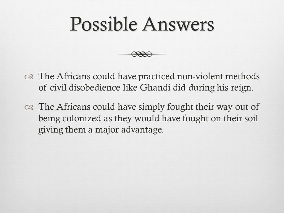 Possible Answers  The Africans could have practiced non-violent methods of civil disobedience like Ghandi did during his reign.  The Africans could