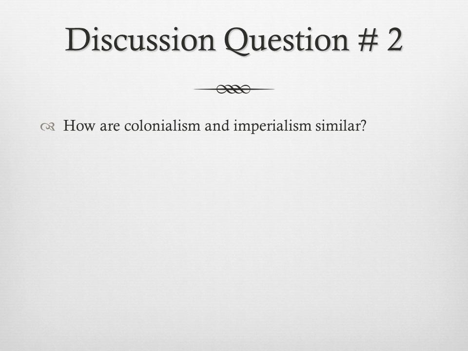Discussion Question # 2  How are colonialism and imperialism similar?