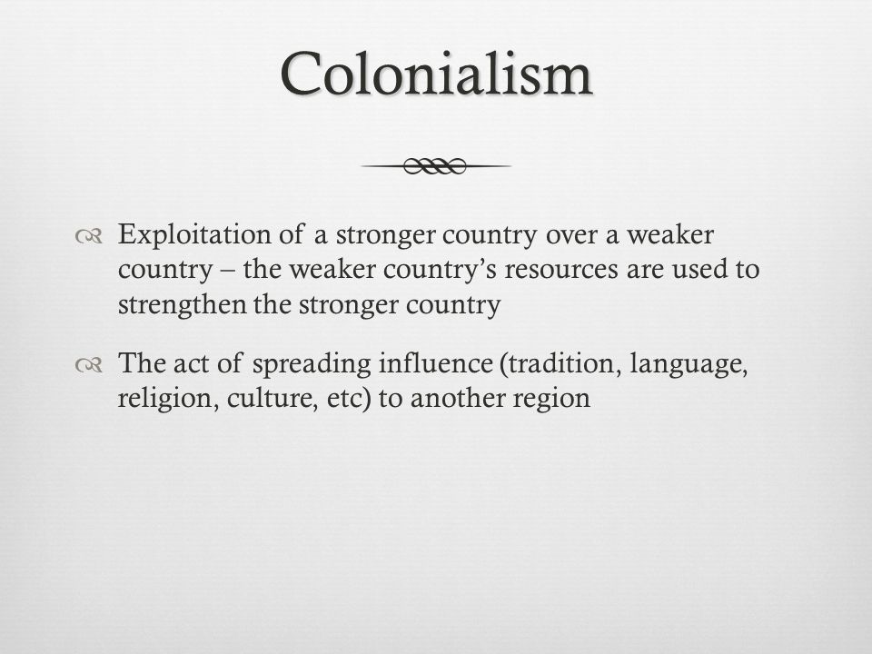 Colonialism  Exploitation of a stronger country over a weaker country – the weaker country's resources are used to strengthen the stronger country 