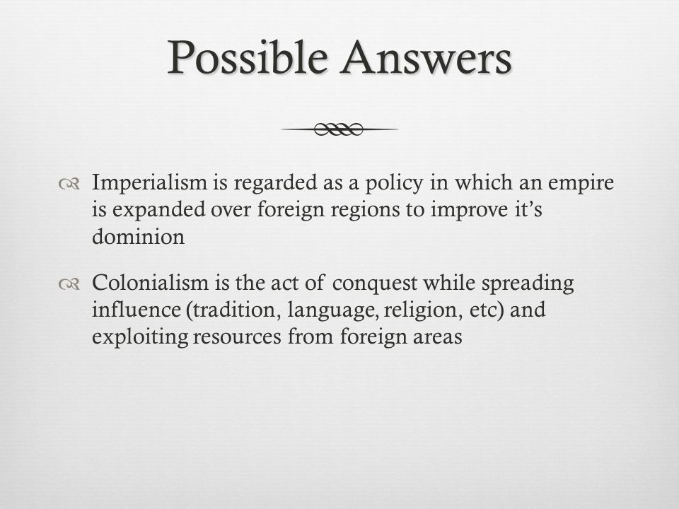 Possible Answers  Imperialism is regarded as a policy in which an empire is expanded over foreign regions to improve it's dominion  Colonialism is t