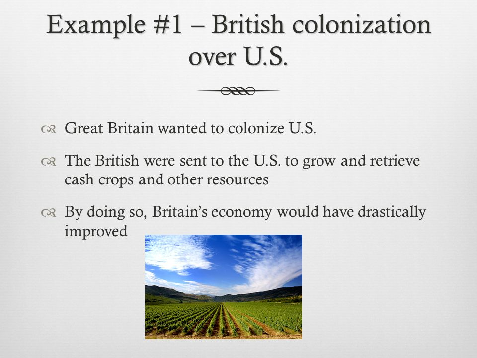 Example #1 – British colonization over U.S.  Great Britain wanted to colonize U.S.  The British were sent to the U.S. to grow and retrieve cash crop