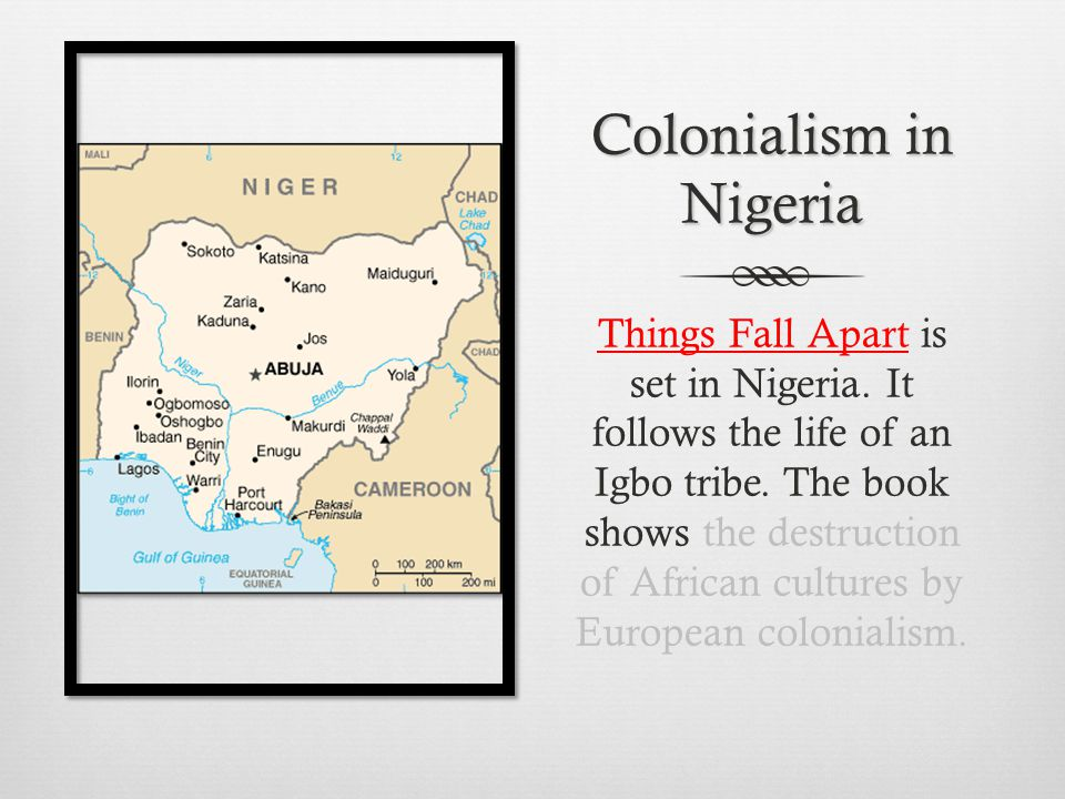 Colonialism in Nigeria Things Fall Apart is set in Nigeria. It follows the life of an Igbo tribe. The book shows the destruction of African cultures b