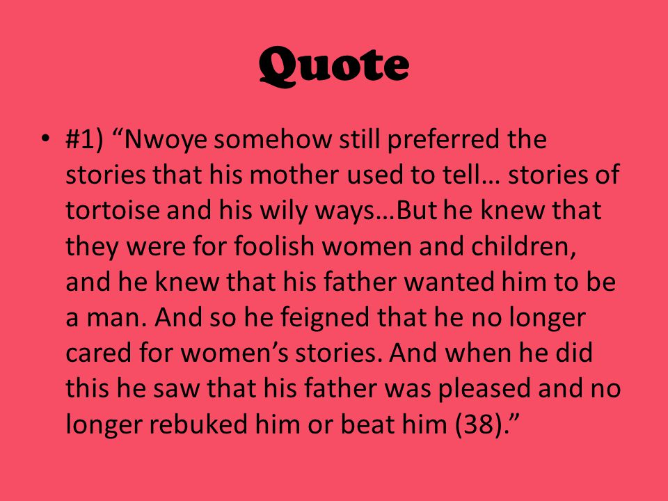 Quote #1) Nwoye somehow still preferred the stories that his mother used to tell… stories of tortoise and his wily ways…But he knew that they were for foolish women and children, and he knew that his father wanted him to be a man.