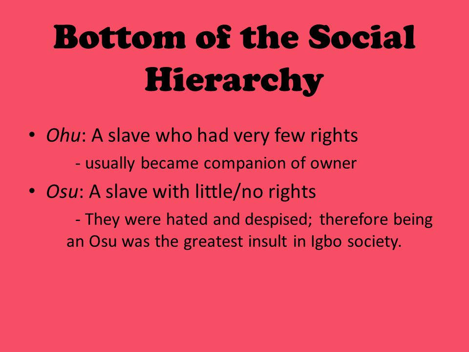 Bottom of the Social Hierarchy Ohu: A slave who had very few rights - usually became companion of owner Osu: A slave with little/no rights - They were hated and despised; therefore being an Osu was the greatest insult in Igbo society.