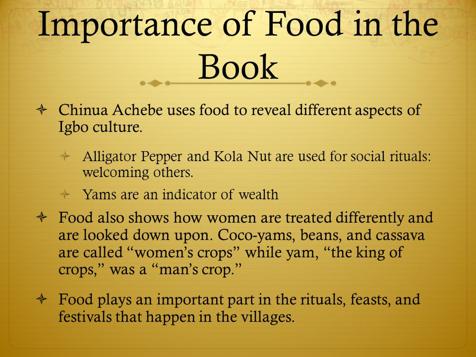 Importance of Food in the Book  Chinua Achebe uses food to reveal different aspects of Igbo culture.