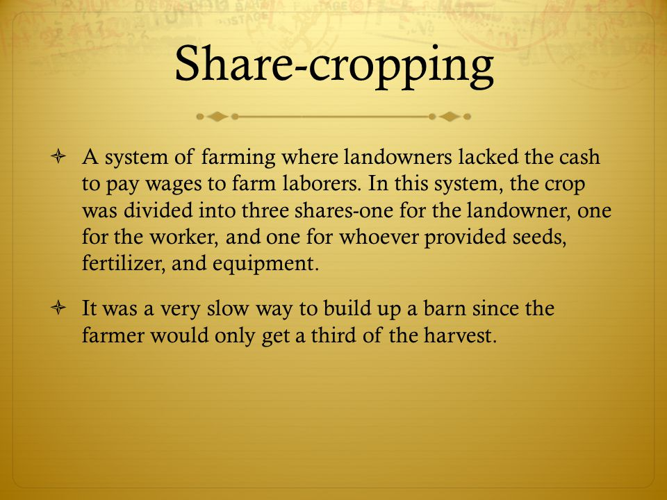 Share-cropping  A system of farming where landowners lacked the cash to pay wages to farm laborers.