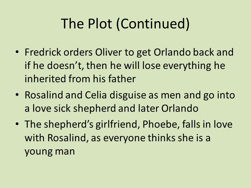 The Plot (Continued) Fredrick orders Oliver to get Orlando back and if he doesn't, then he will lose everything he inherited from his father Rosalind and Celia disguise as men and go into a love sick shepherd and later Orlando The shepherd's girlfriend, Phoebe, falls in love with Rosalind, as everyone thinks she is a young man
