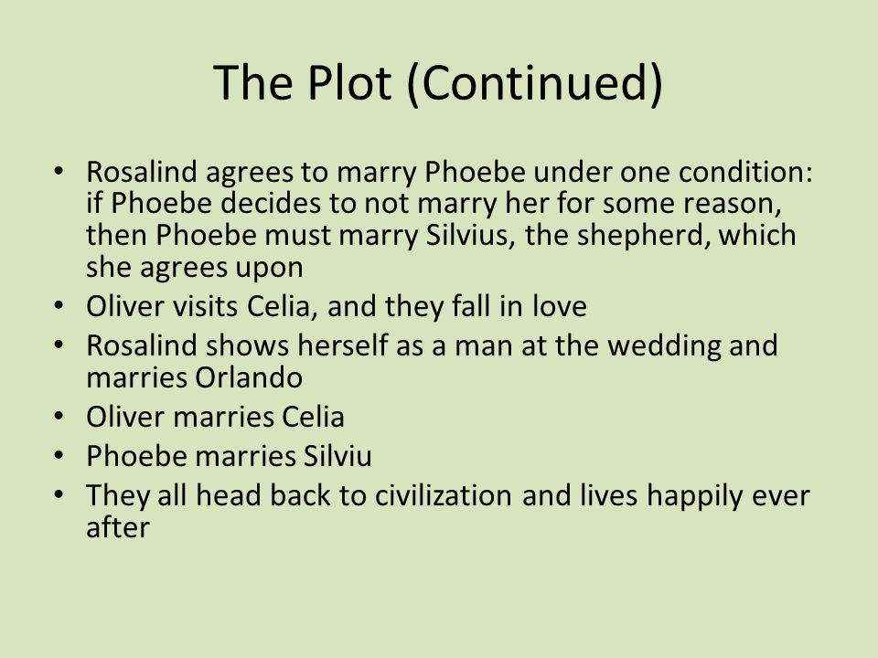The Plot (Continued) Rosalind agrees to marry Phoebe under one condition: if Phoebe decides to not marry her for some reason, then Phoebe must marry Silvius, the shepherd, which she agrees upon Oliver visits Celia, and they fall in love Rosalind shows herself as a man at the wedding and marries Orlando Oliver marries Celia Phoebe marries Silviu They all head back to civilization and lives happily ever after
