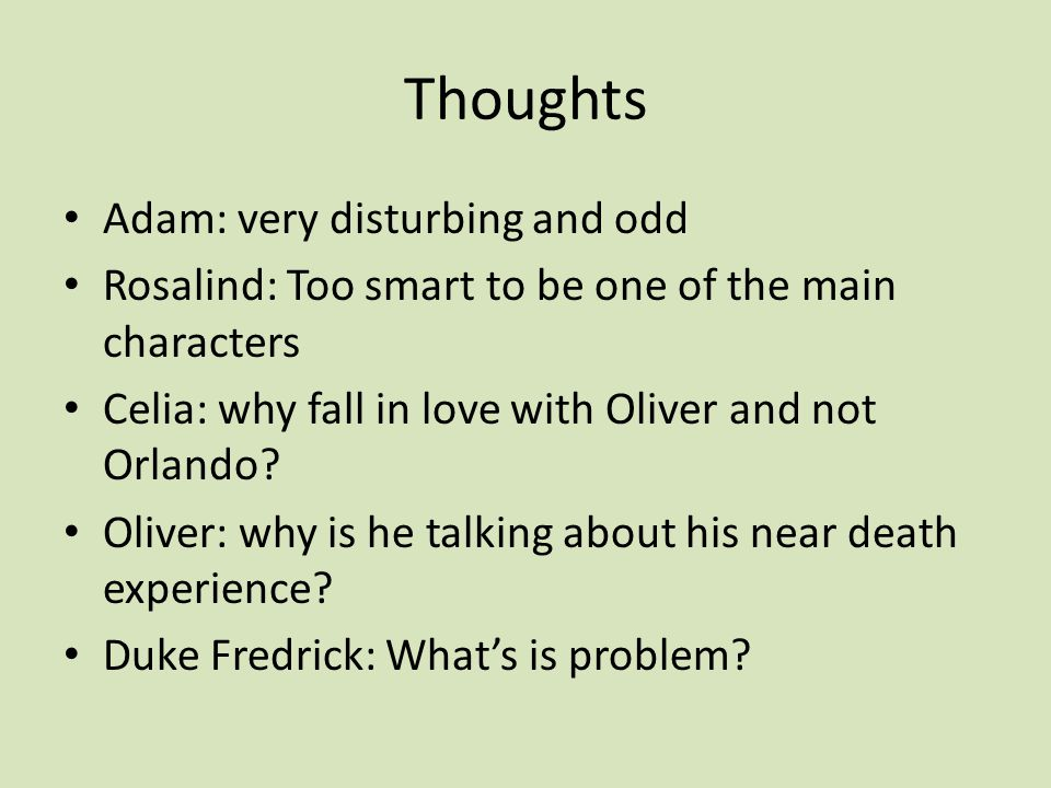 Thoughts Adam: very disturbing and odd Rosalind: Too smart to be one of the main characters Celia: why fall in love with Oliver and not Orlando.