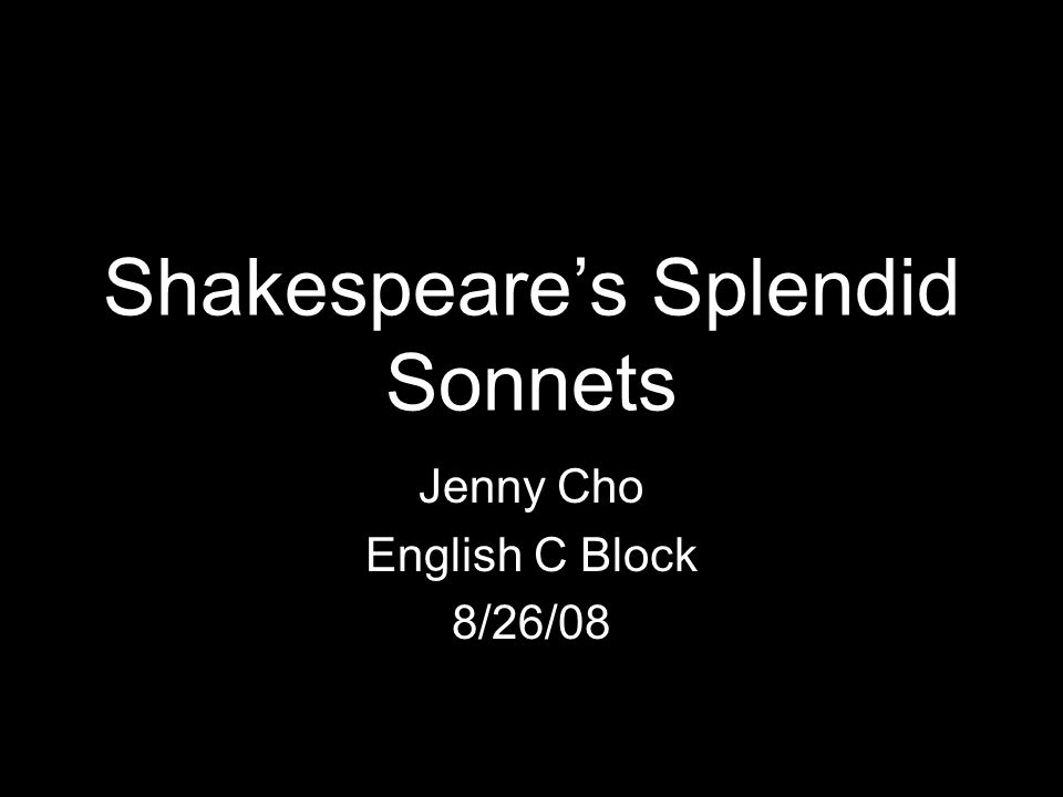 Shakespeare's Splendid Sonnets Jenny Cho English C Block 8/26/08
