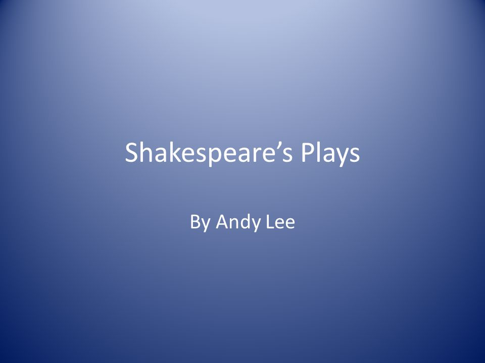 The Plays Still read and performed today Genres: comedy, historic, tragedy, a mix The plays' topics are similar to present-day themes