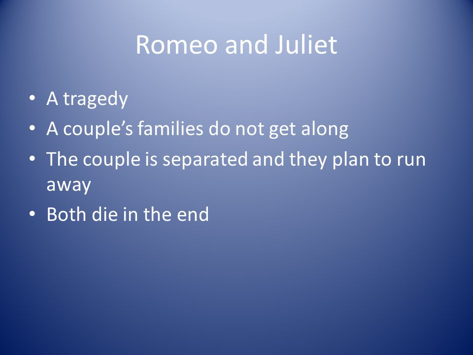 Romeo and Juliet A tragedy A couple's families do not get along The couple is separated and they plan to run away Both die in the end