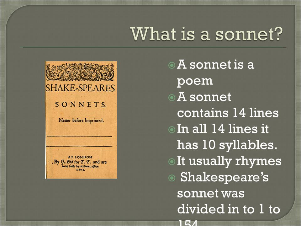  A sonnet is a poem  A sonnet contains 14 lines  In all 14 lines it has 10 syllables.  It usually rhymes  Shakespeare's sonnet was divided in to