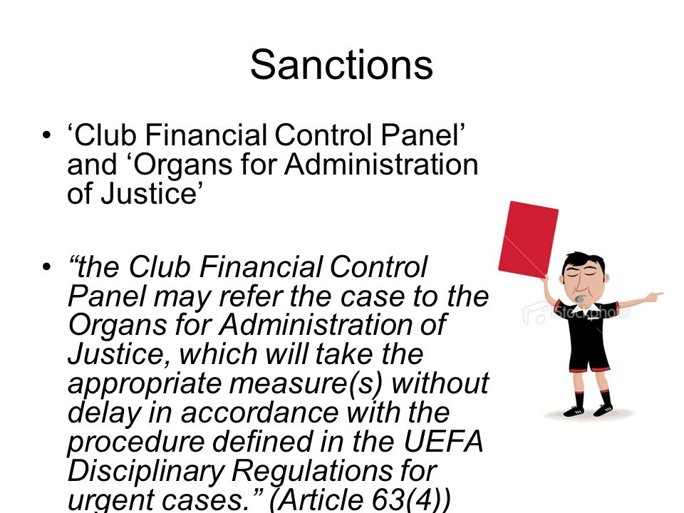 Sanctions 'Club Financial Control Panel' and 'Organs for Administration of Justice' the Club Financial Control Panel may refer the case to the Organs for Administration of Justice, which will take the appropriate measure(s) without delay in accordance with the procedure defined in the UEFA Disciplinary Regulations for urgent cases. (Article 63(4)) Early soft touch approach v threat of licence withdrawal
