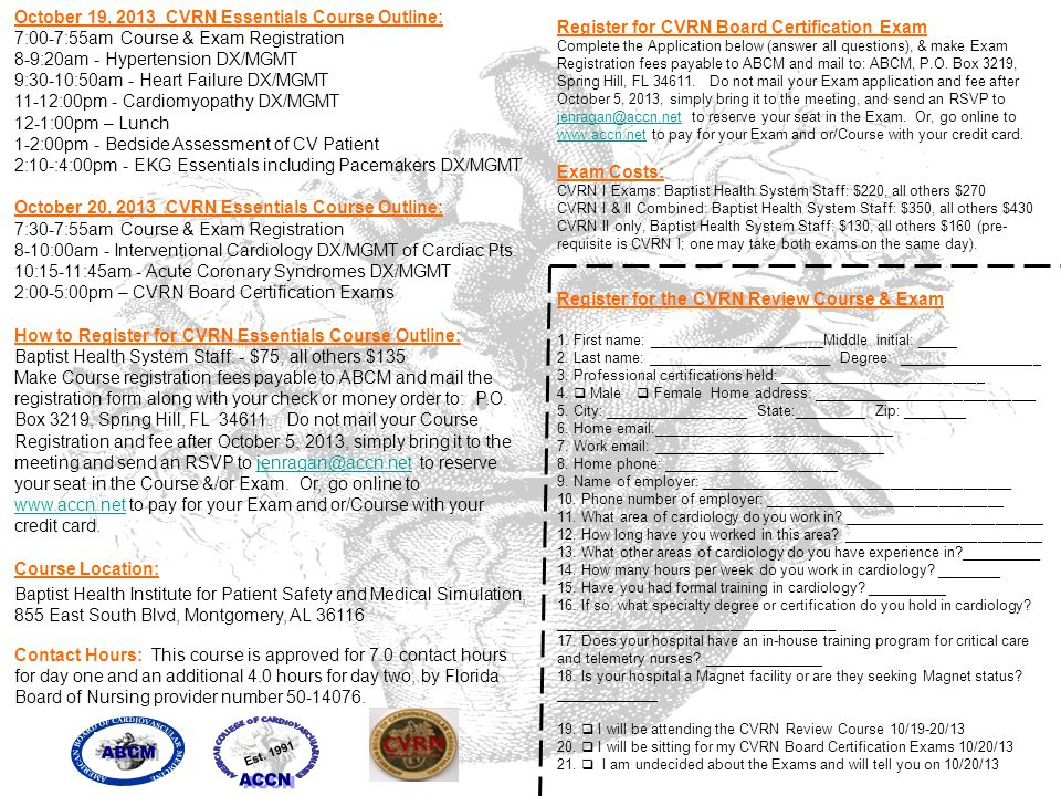 October 19, 2013 CVRN Essentials Course Outline: 7:00-7:55am Course & Exam Registration 8-9:20am - Hypertension DX/MGMT 9:30-10:50am - Heart Failure DX/MGMT 11-12:00pm - Cardiomyopathy DX/MGMT 12-1:00pm – Lunch 1-2:00pm - Bedside Assessment of CV Patient 2:10-:4:00pm - EKG Essentials including Pacemakers DX/MGMT October 20, 2013 CVRN Essentials Course Outline: 7:30-7:55am Course & Exam Registration 8-10:00am - Interventional Cardiology DX/MGMT of Cardiac Pts.