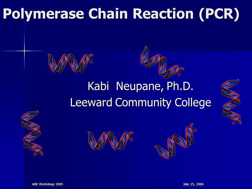ABE Workshop 2005July 15, 2006 Polymerase Chain Reaction (PCR) Kabi Neupane, Ph.D. Leeward Community College