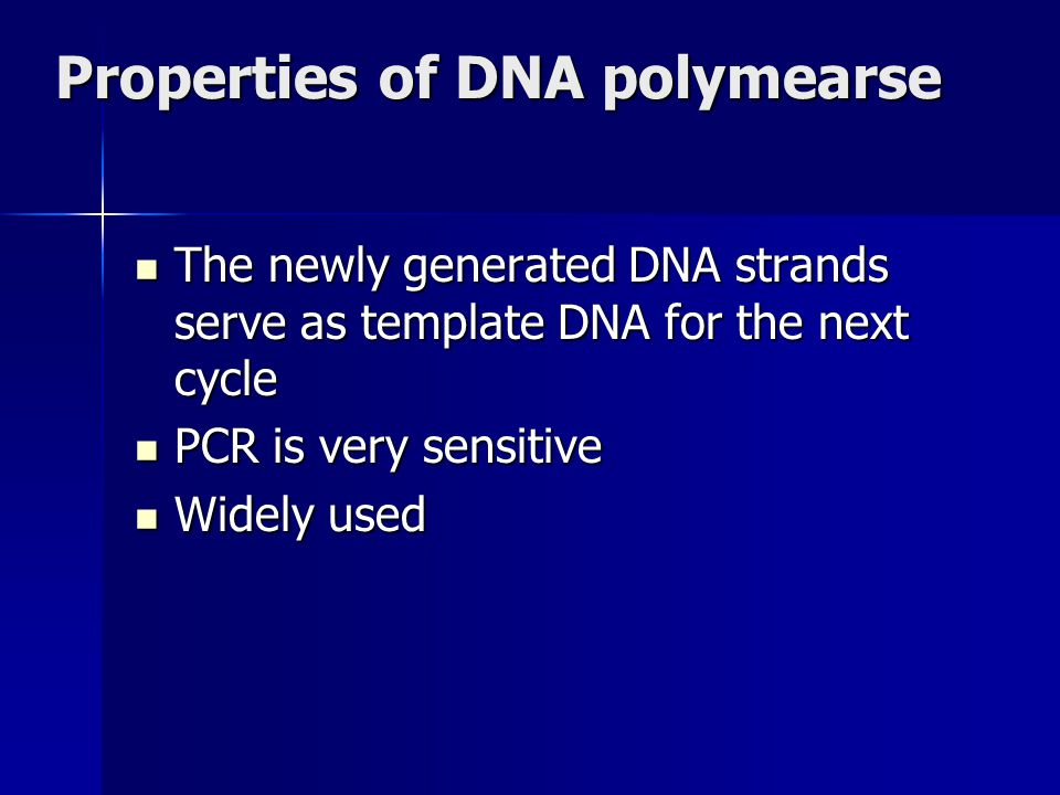 Properties of DNA polymearse The newly generated DNA strands serve as template DNA for the next cycle The newly generated DNA strands serve as template DNA for the next cycle PCR is very sensitive PCR is very sensitive Widely used Widely used