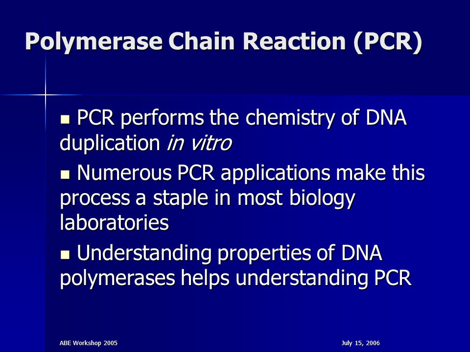 ABE Workshop 2005July 15, 2006 Polymerase Chain Reaction (PCR) PCR performs the chemistry of DNA duplication in vitro PCR performs the chemistry of DN