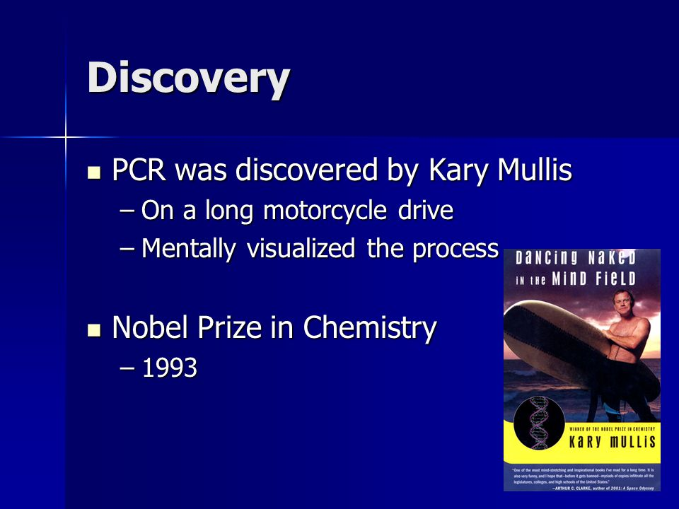 Discovery PCR was discovered by Kary Mullis PCR was discovered by Kary Mullis –On a long motorcycle drive –Mentally visualized the process Nobel Prize