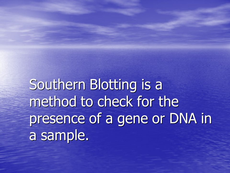 Southern Blotting is a method to check for the presence of a gene or DNA in a sample.