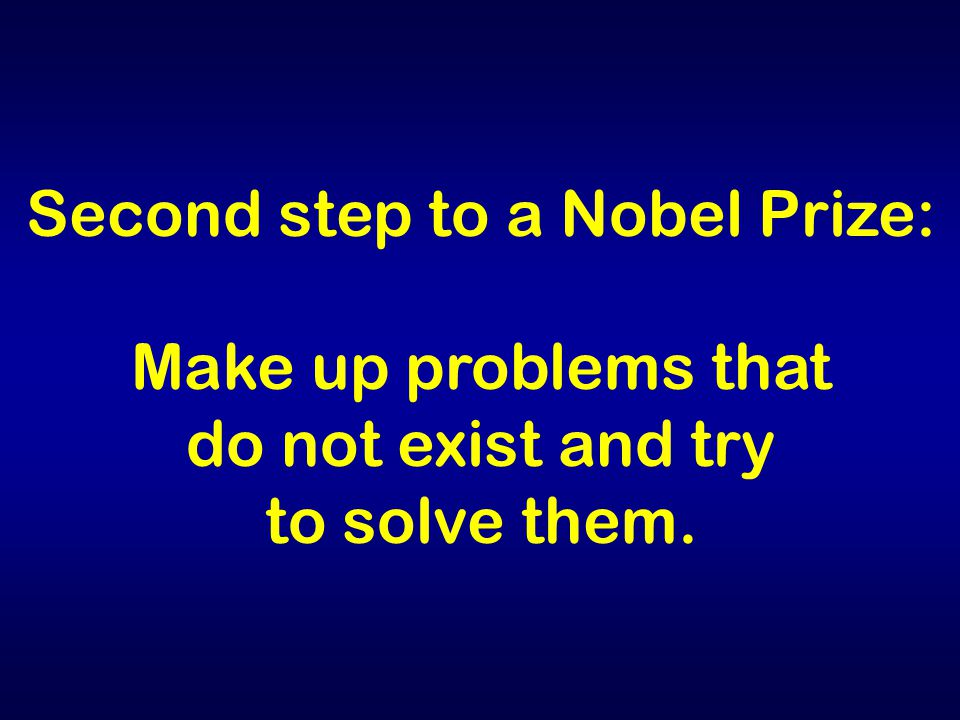 Second step to a Nobel Prize: Make up problems that do not exist and try to solve them.