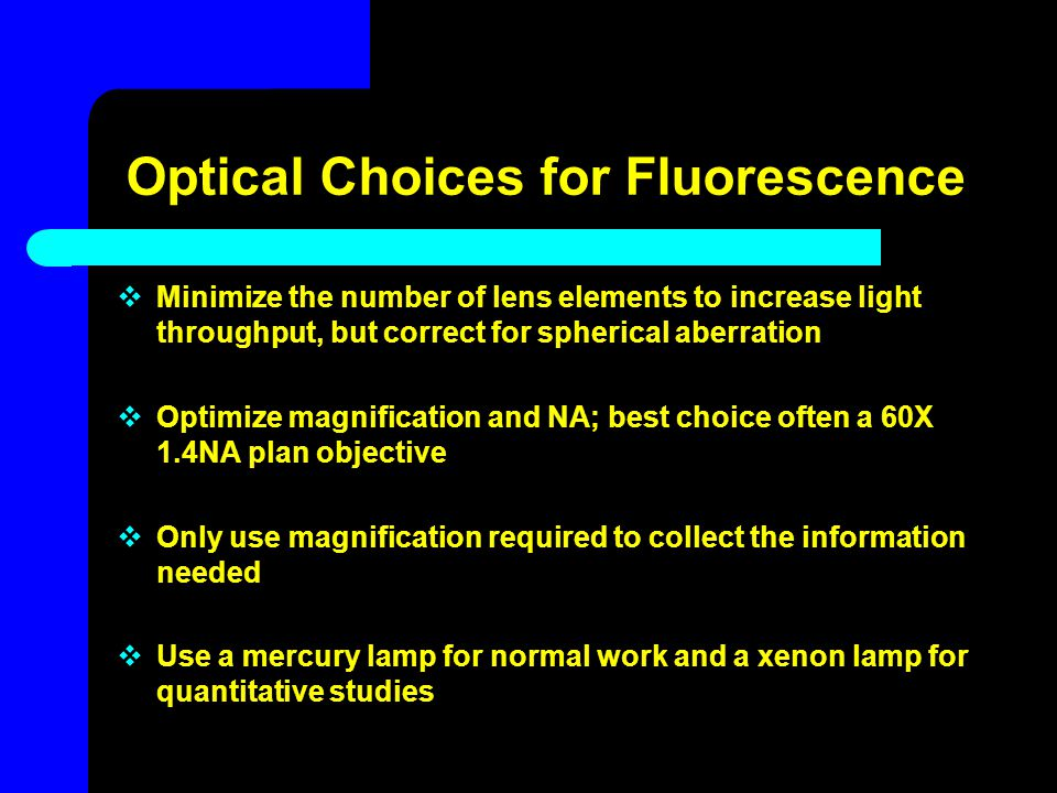 Optical Choices for Fluorescence  Minimize the number of lens elements to increase light throughput, but correct for spherical aberration  Optimize