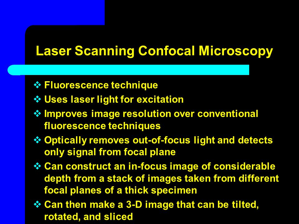 Laser Scanning Confocal Microscopy  Fluorescence technique  Uses laser light for excitation  Improves image resolution over conventional fluorescen