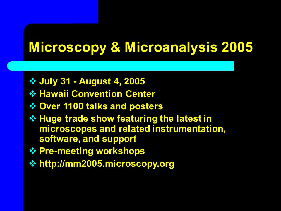 Microscopy & Microanalysis 2005  July 31 - August 4, 2005  Hawaii Convention Center  Over 1100 talks and posters  Huge trade show featuring the la