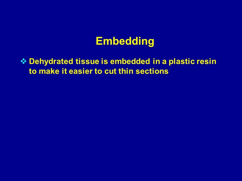 Embedding  Dehydrated tissue is embedded in a plastic resin to make it easier to cut thin sections