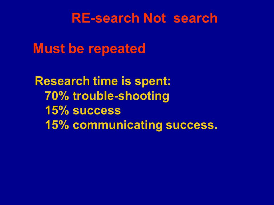RE-search Not search Research time is spent: 70% trouble-shooting 15% success 15% communicating success.