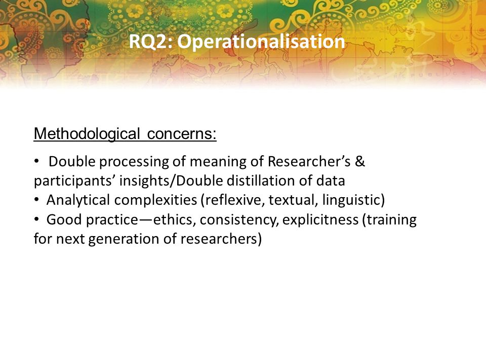 RQ2: Operationalisation Methodological concerns: Double processing of meaning of Researcher's & participants' insights/Double distillation of data Analytical complexities (reflexive, textual, linguistic) Good practice—ethics, consistency, explicitness (training for next generation of researchers)