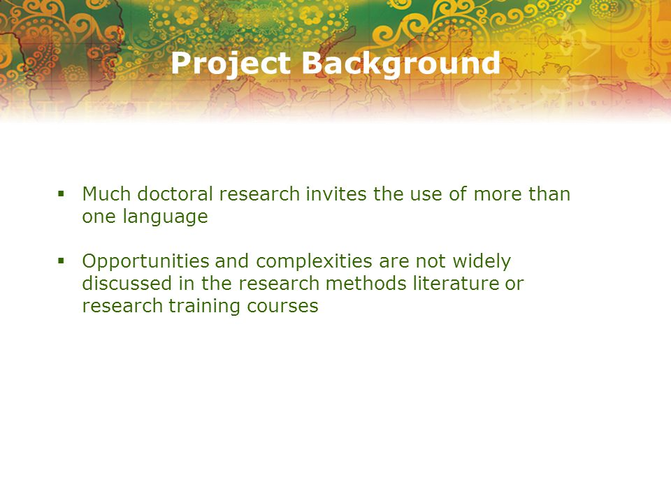 Project Background  Much doctoral research invites the use of more than one language  Opportunities and complexities are not widely discussed in the research methods literature or research training courses