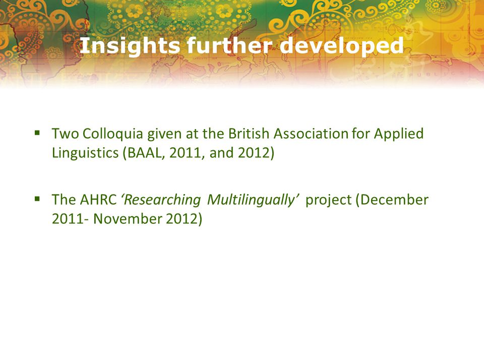 Insights further developed  Two Colloquia given at the British Association for Applied Linguistics (BAAL, 2011, and 2012)  The AHRC 'Researching Multilingually' project (December 2011- November 2012)
