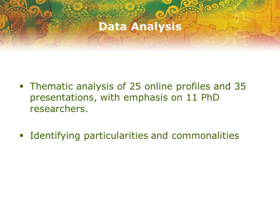Data Analysis  Thematic analysis of 25 online profiles and 35 presentations, with emphasis on 11 PhD researchers.