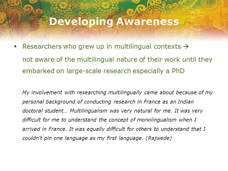 Developing Awareness  Researchers who grew up in multilingual contexts  not aware of the multilingual nature of their work until they embarked on large-scale research especially a PhD My involvement with researching multilingually came about because of my personal background of conducting research in France as an Indian doctoral student… Multilingualism was very natural for me.