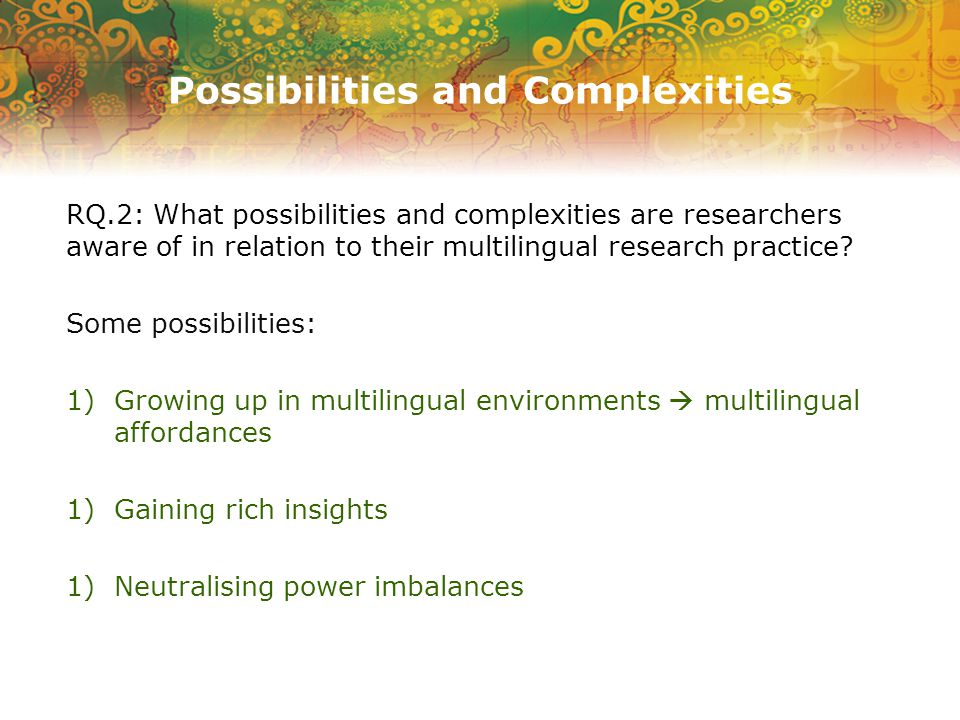Possibilities and Complexities RQ.2: What possibilities and complexities are researchers aware of in relation to their multilingual research practice.