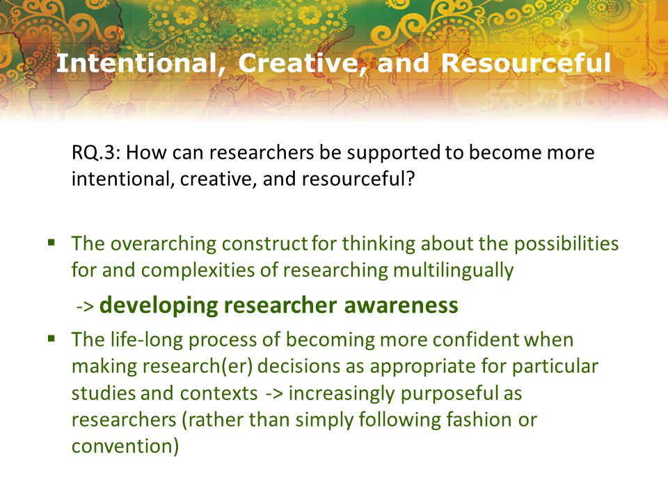 Intentional, Creative, and Resourceful RQ.3: How can researchers be supported to become more intentional, creative, and resourceful.