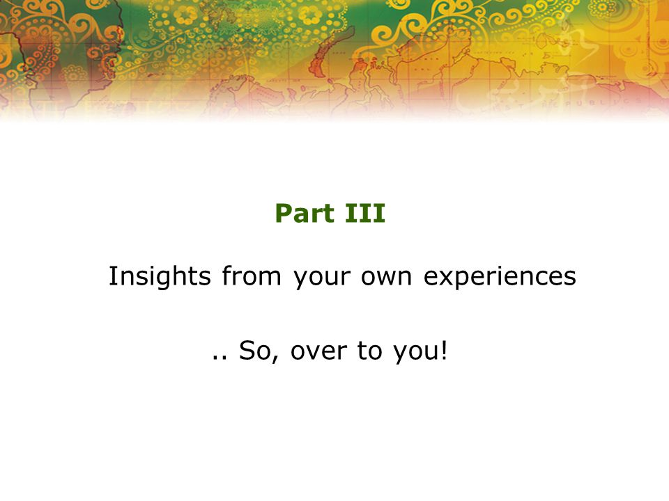 Part III Insights from your own experiences.. So, over to you!