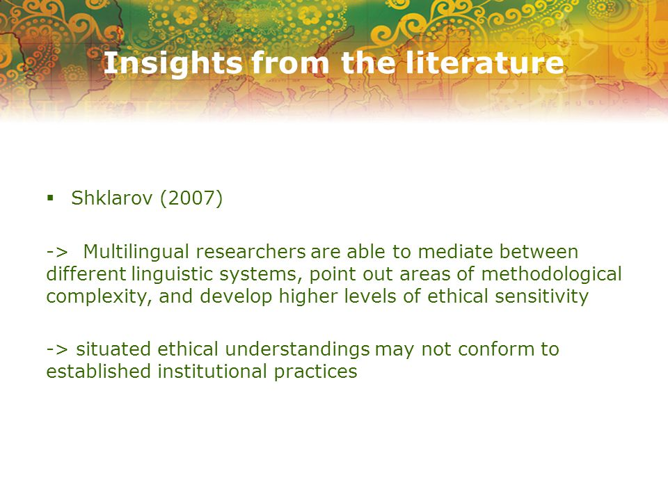 Insights from the literature  Shklarov (2007) -> Multilingual researchers are able to mediate between different linguistic systems, point out areas of methodological complexity, and develop higher levels of ethical sensitivity -> situated ethical understandings may not conform to established institutional practices
