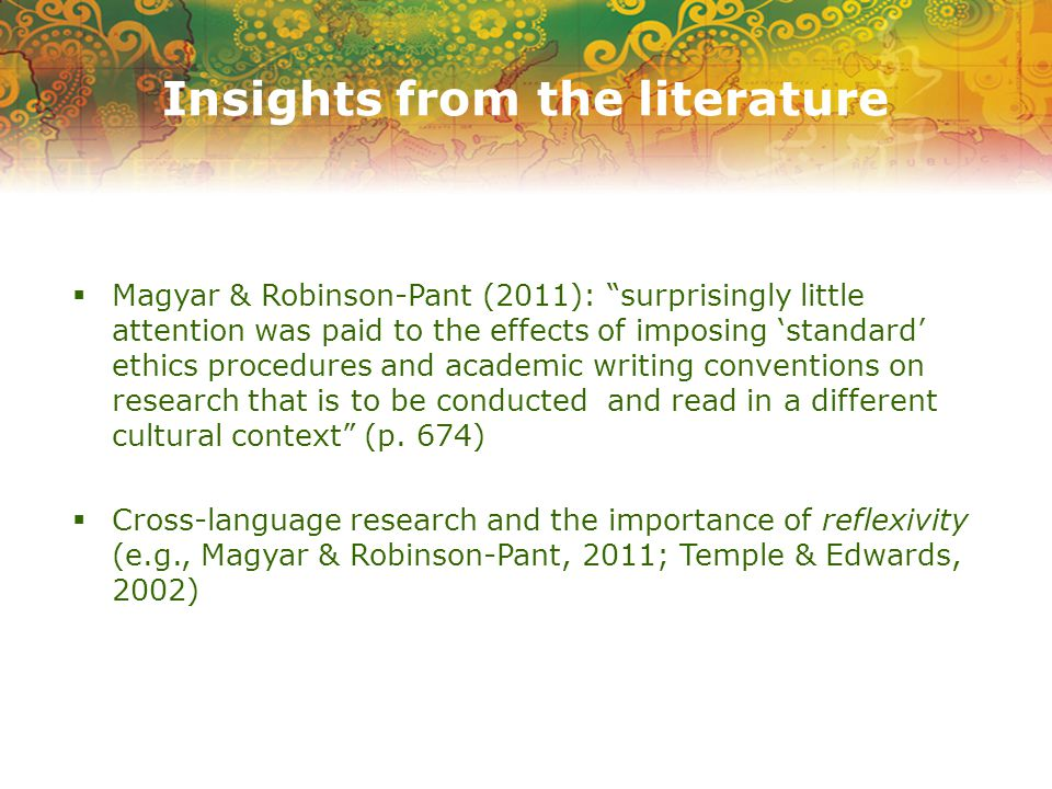 Insights from the literature  Magyar & Robinson-Pant (2011): surprisingly little attention was paid to the effects of imposing 'standard' ethics procedures and academic writing conventions on research that is to be conducted and read in a different cultural context (p.