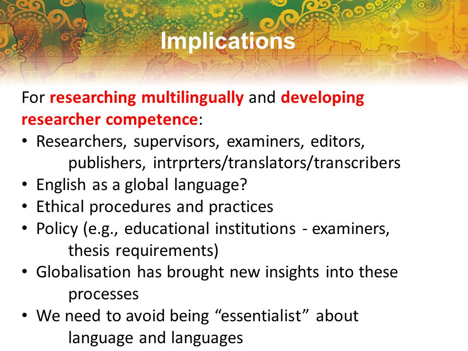 Implications For researching multilingually and developing researcher competence: Researchers, supervisors, examiners, editors, publishers, intrprters/translators/transcribers English as a global language.