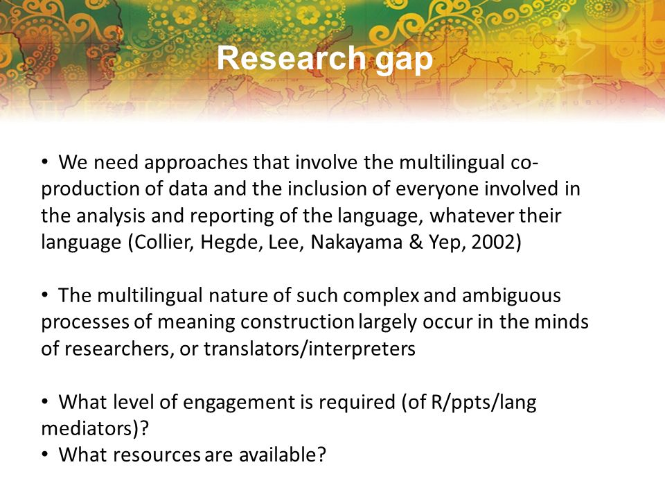 Research gap We need approaches that involve the multilingual co- production of data and the inclusion of everyone involved in the analysis and reporting of the language, whatever their language (Collier, Hegde, Lee, Nakayama & Yep, 2002) The multilingual nature of such complex and ambiguous processes of meaning construction largely occur in the minds of researchers, or translators/interpreters What level of engagement is required (of R/ppts/lang mediators).