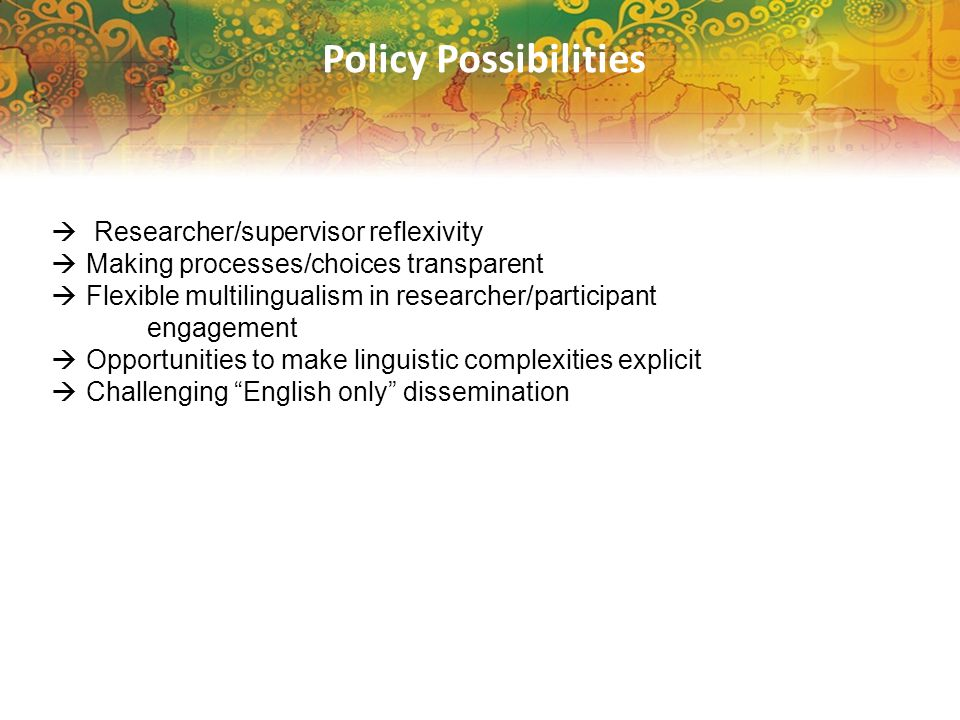 Policy Possibilities  Researcher/supervisor reflexivity  Making processes/choices transparent  Flexible multilingualism in researcher/participant e
